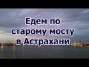 Едем по старому мосту в Астрахани