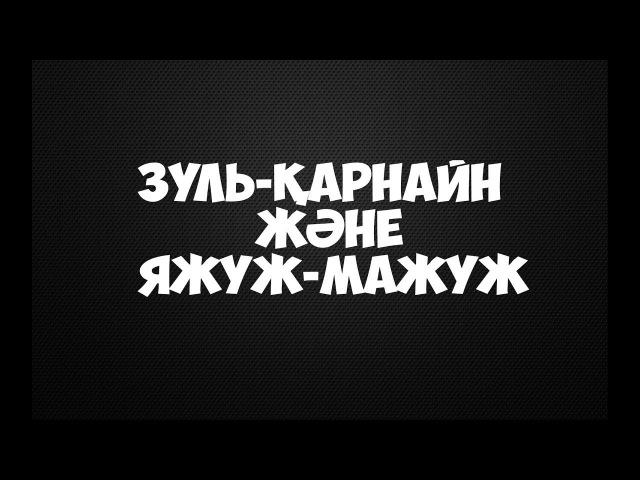 Зуль-Қарнайн және Яжуж-Мажуж Ерлан Ақатаев ᴴᴰ
