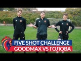 5 Shot Challenge: GoodMax vs Головин