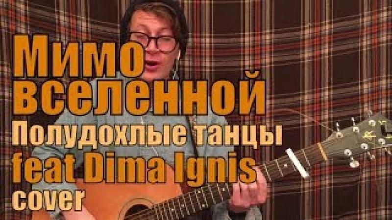 Мимо Вселенной - Полудохлые танцы (кавер feat Dima Ignis)