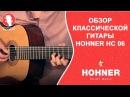 Обзор классической гитары HOHNER HC 06