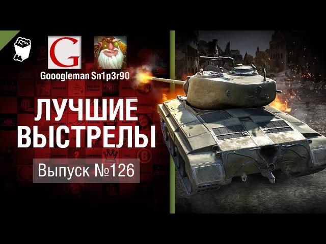 Лучшие выстрелы №126 от Gooogleman и Sn1p3r90 World of Tanks