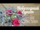 Флористика 2018 Новогодний букет Зимняя флористика
