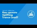 Как сделать Uplifting Trance Lead?