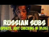 XXXTENTACION - UPDATE, JUST CHECKING IN (VLOG) [RUSSIAN SUBS]