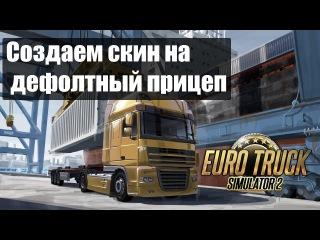 ETS2 Создаем Скин на Дефолтный Прицеп Делаем Прицеп с грузом и Скином для Euro Truck Simulator 2