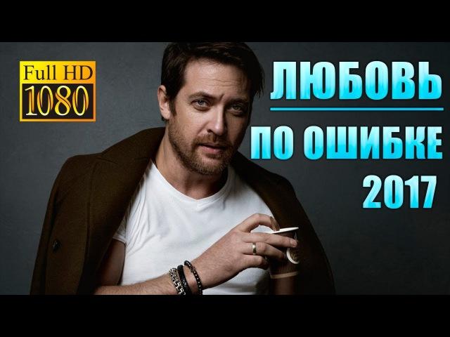Кино 2017 ЛЮБОВЬ ПО ОШИБКЕ Фильмы 2017, бесплатный фильм, сериалы 2017, фильмы
