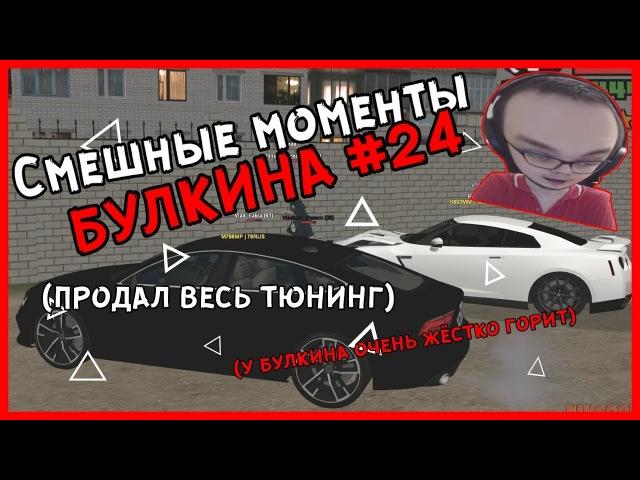 Смешные моменты БУЛКИНА 24 У БУЛКИНА ЖЁСТКО ГОРИТПРОДАЛ ВЕСЬ ТЮНИНГ