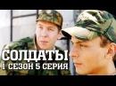 Солдаты 1 сезон 5 серия cмотреть онлайн HD