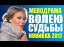 Жизненная мелодрама ВОЛЕЮ СУДЬБЫ Русские мелодрамы 2017 новинки Мария Куликова