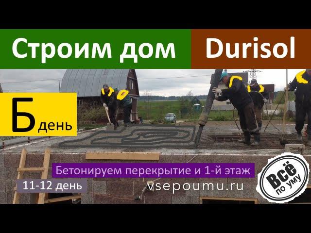 Строим дом из Durisol. День 11-12. Бетонируем монолитное перекрытие и стены 1 этажа. Все по уму