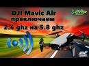Увеличиваем дальность полета DJI MAVIC AIR переключение с 2 4ghz на 5 8ghz