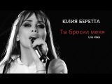 Юлия Беретта - Ты бросил меня (live)