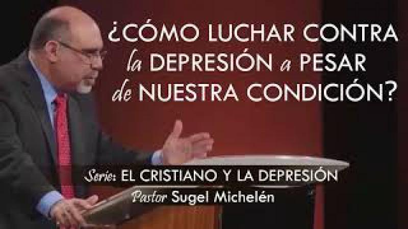 ¿CÓMO LUCHAR CONTRA LA DEPRESIÓN A PESAR DE NUESTRA CONDICIÓN? | pastor Sugel Michelén. Predicas