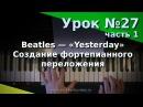 Урок 27, часть 1. Фортепианное переложение. Beatles - Yesterday. Курс Любительское музицирование