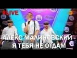 Алекс Малиновский - Я тебя не отдам #LIVE