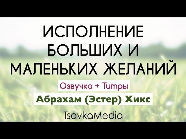 Исполнение больших и маленьких желаний ~ Абрахам Эстер Хикс Озвучка Титры TsovkaMedia