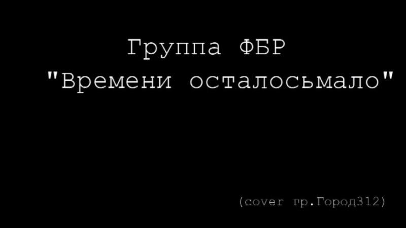 Группа Ф Б Р Времени осталось мало cover гр Город 312