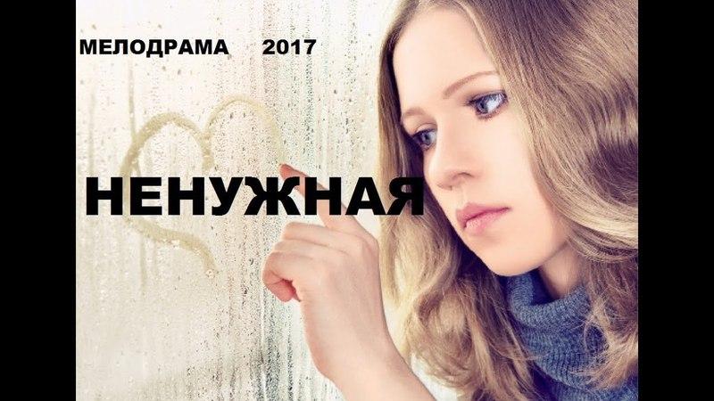 ФИЛЬМ ПОКОРИЛ ЗРИТЕЛЕЙ! «НЕНУЖНАЯ» Русские мелодрамы 2017 новинки сериалы HD