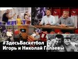 Игорь и Николай Галаевы в программе Здесь Баскетбол
