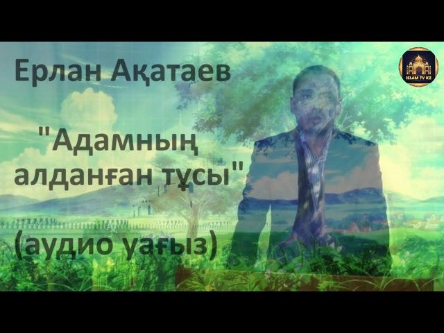 АДАМНЫҢ АЛДАНҒАН ТҰСЫ | Ерлан Ақатаев