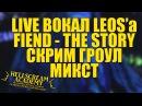 LIVE ВОКАЛ LEOS'a 2 FIEND THE STORY СКРИМ ГРОУЛ МИКСТ