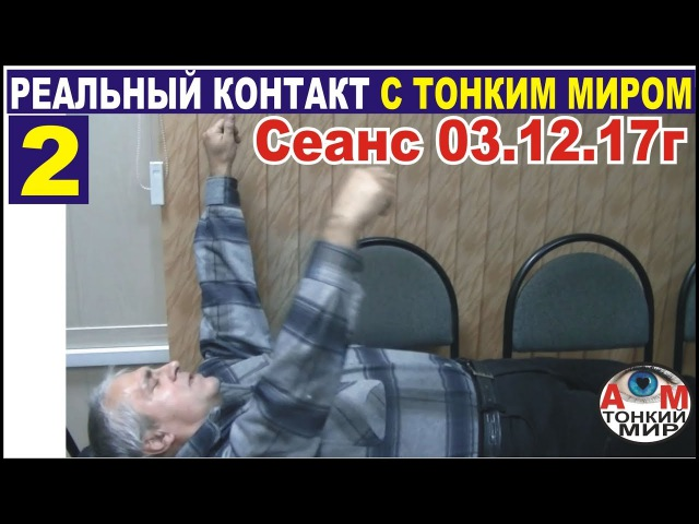 2 Реальный сеанс контакта с тонким миром 03.12.17 с субтитрами