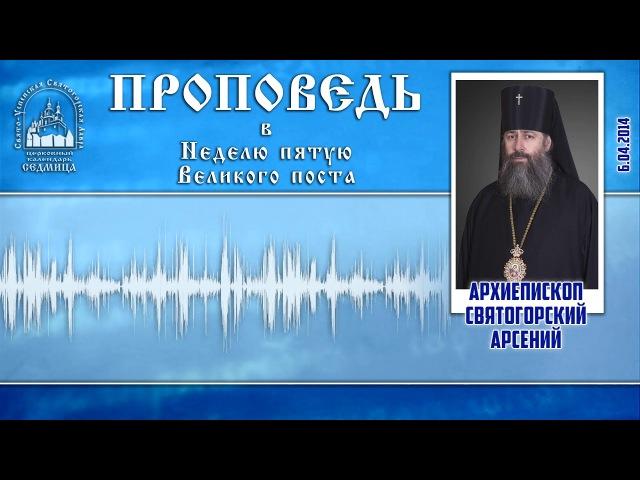 Проповедь архиеп. Арсения в Неделю 5-ю Великого поста 6.4.14г.