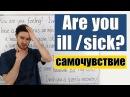 Are you ill sick Говорим на английском о самочувствии и болезнях