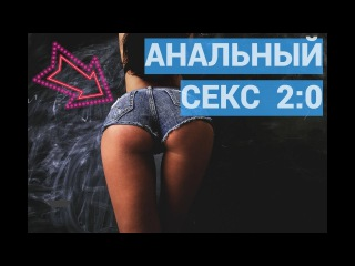Анальный секс 2.0 Второй урок. Анальный секс: как правильно заниматься?. Анальный секс без боли.