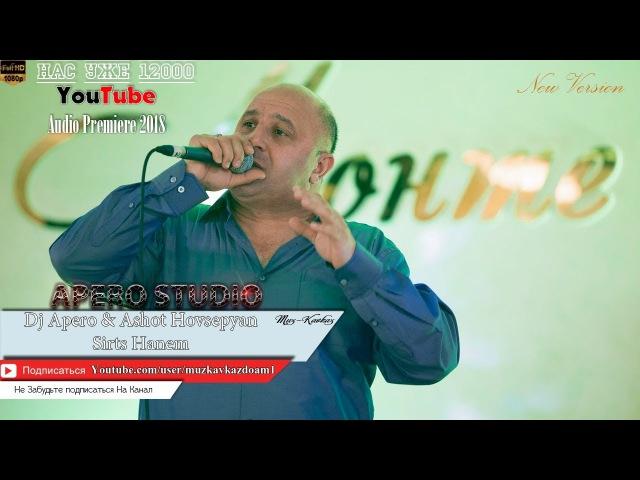 Dj Apero Ashot Hovsepyan - Sirts Hanem 2018/Audio Premiere/ Muz-Kavkaz.Do.Am