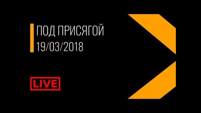 Под Присягой_19032018/19:00МСК   LIVE