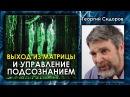 Георгий Сидоров Выход из матрицы и управление подсознанием