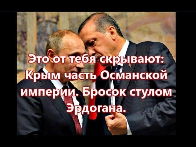 Это от тебя скрывают: Крым часть Османской Империи. Бросок стулом Эрдогана