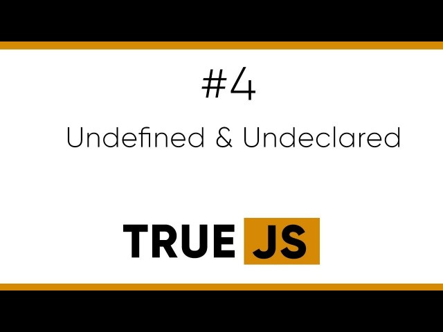 True JS 4. Undefined and Undeclared