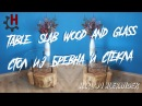 How to make a beautiful table from slab wood and glass Красивый стол из бревна и стекла