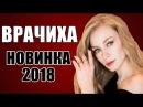 ПРЕМЬЕРА 2018 ОШАРАШИЛА ВСЮ РОССИЮ ВРАЧИХА Русские мелодрамы 2018 новинки фильмы 2018 HD