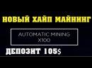 Automatic mining x100 новый хайп майнинг депозит 105 долларов заработок лайткоин доллар 2,8