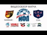 Видеообзор матча Sandler - СКА Чемпионат МФЛ (Мини-Футбольная Лига)
