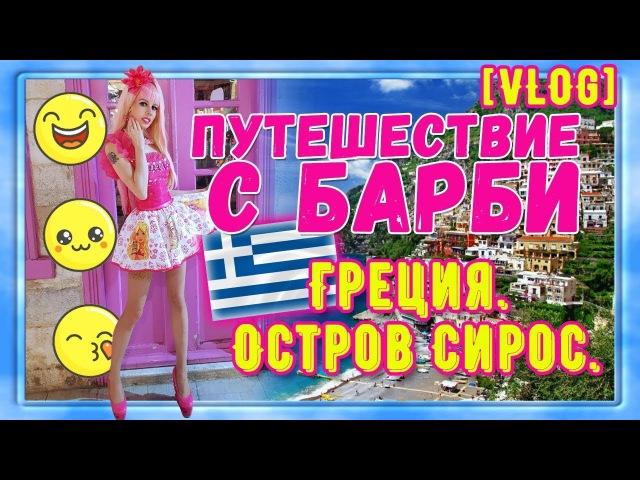[VLOG] Путешествие с Барби. Греция. Остров Сирос. ♥ РУССКАЯ ЖИВАЯ КУКЛА БАРБИ ♥Карина Барби♥