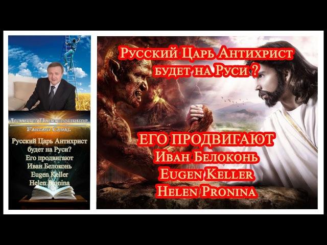 👿 Русский Царь Антихрист будет на Руси ➤ Его продвигают Иван Белоконь Eugen Keller Helen Pronina