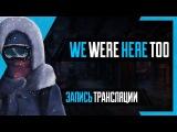 PHombie против We Were Here Too! Запись трансляции!