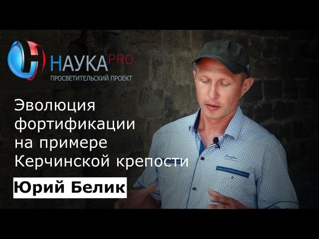 Юрий Белик - Эволюция фортификации на примере Керченской крепости