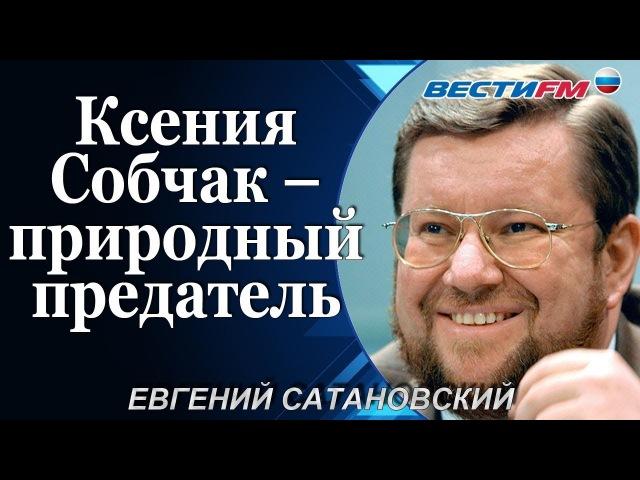 Евгений Сатановский: Ксения Собчак – природный предатель