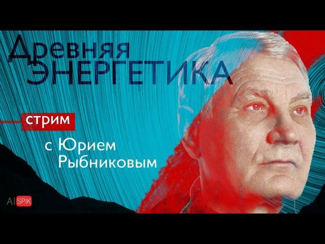 Прямая трансляция - Древняя энергетика. В гостях - Юрий РЫБНИКОВ.