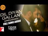 Dil Diyan Gallan (Unplugged) - Full Song Audio  Tiger Zinda Hai  Neha Bhasin  Vishal and Shekhar