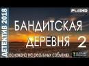 ДЕТЕКТИВ. БАНДИТСКАЯ ДЕРЕВНЯ 2. ФИЛЬМЫ 2018. ДЕТЕКТИВЫ 2018