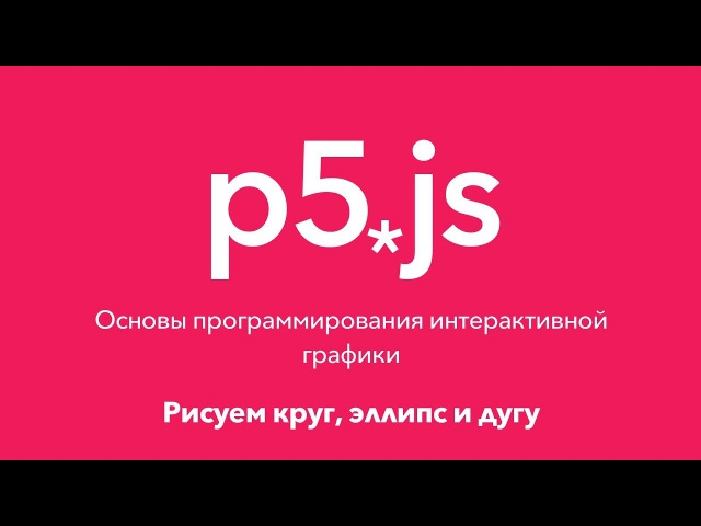 5. Рисуем круг, эллипс и дугу. P5.js Основы программирования интерактивной графики