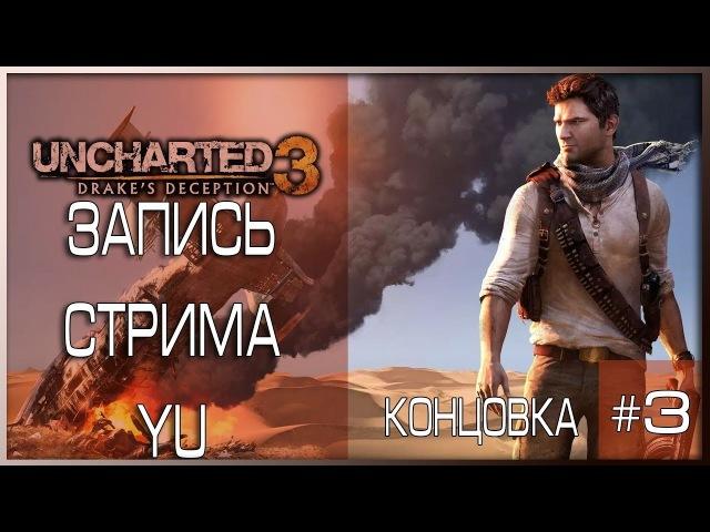 [Uncharted 3: Иллюзии Дрейка. Обновленная версия ] Стрим третий.