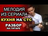 Мелодия из сериала КУХНЯ на СТС. Как играть на гитаре. Разбор и обучение. Видеоур ...